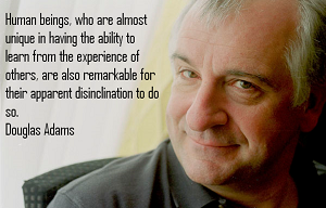 »Emberi lények, amelyek arról ismertek, hogy képesek tanulni a mások tapasztalataiból, figyelemreméltóak abban is, hogy feltűnően idegenkednek attól, hogy így is tegyenek.« Douglas Adams